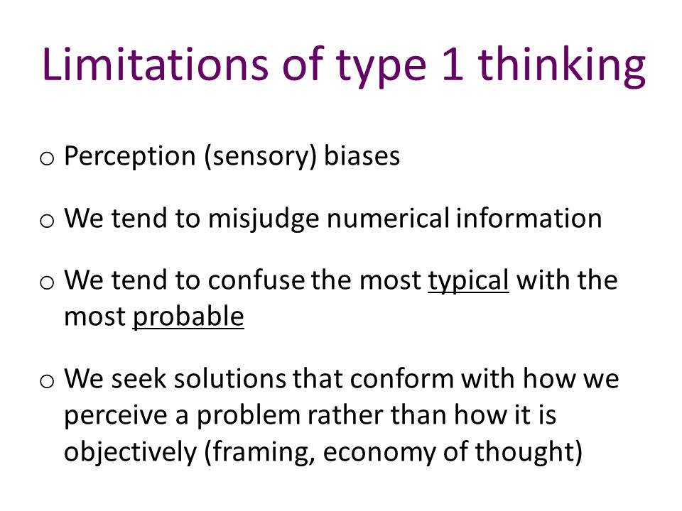 Limitations of type 1 thinking o Perception (sensory) biases o We tend to misjudge numerical information o We tend to confuse the most typical with the most probable o We seek solutions that conform with how we perceive a problem rather than how it is objectively (framing, economy of thought)