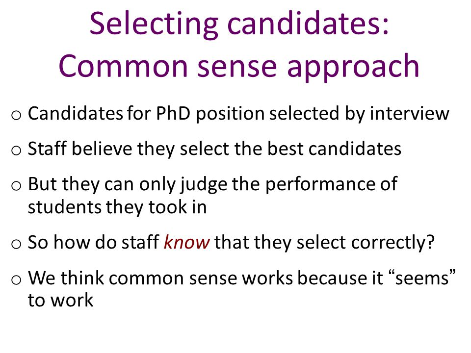 Selecting candidates: Common sense approach o Candidates for PhD position selected by interview o Staff believe they select the best candidates o But they can only judge the performance of students they took in o So how do staff know that they select correctly.