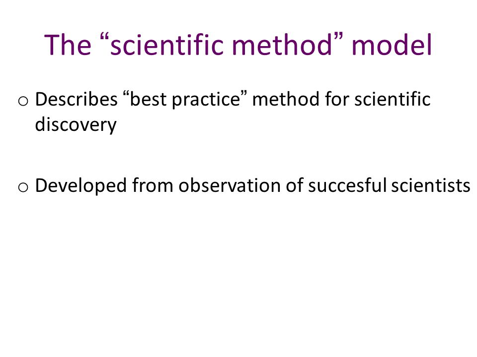 The scientific method model o Describes best practice method for scientific discovery o Developed from observation of succesful scientists