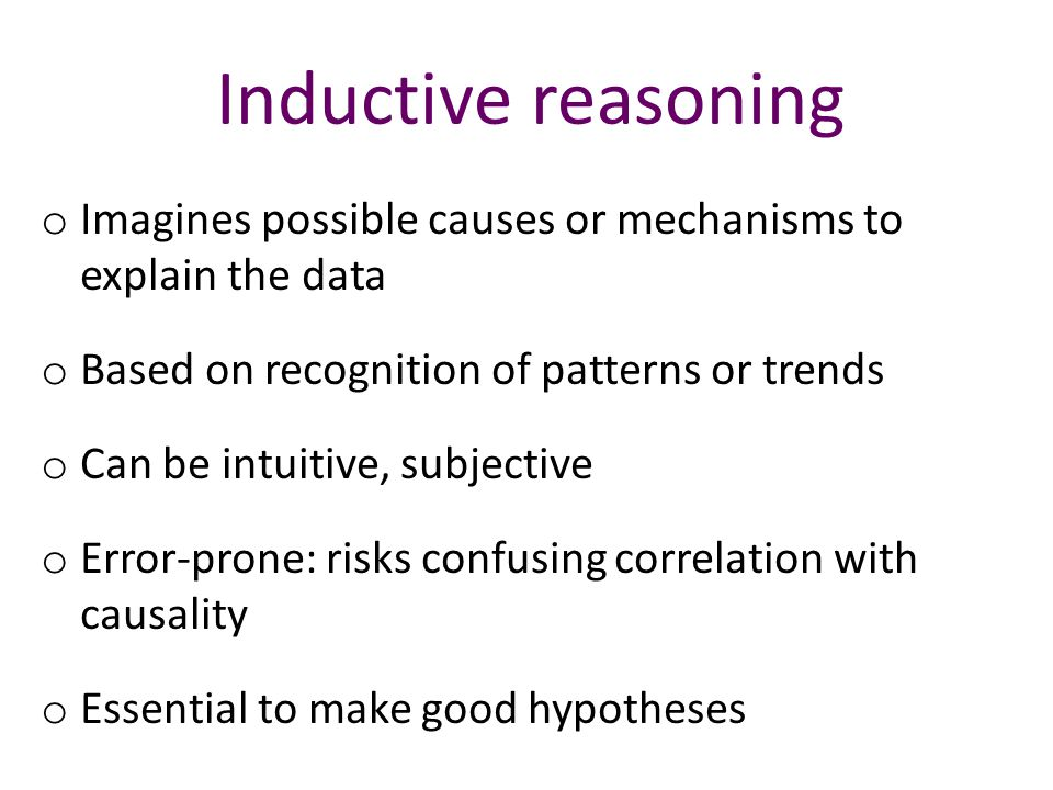 Inductive reasoning o Imagines possible causes or mechanisms to explain the data o Based on recognition of patterns or trends o Can be intuitive, subjective o Error-prone: risks confusing correlation with causality o Essential to make good hypotheses