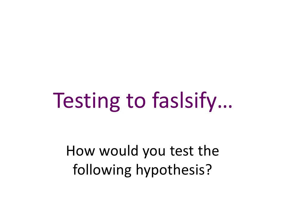 Testing to faslsify… How would you test the following hypothesis