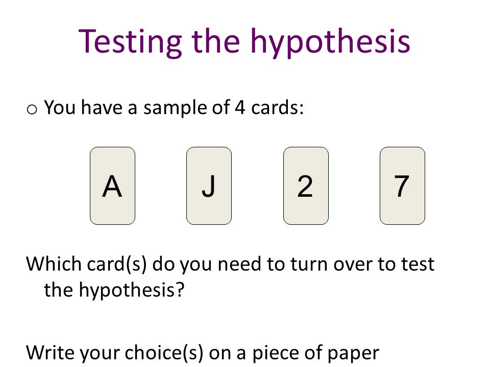 Testing the hypothesis o You have a sample of 4 cards: Which card(s) do you need to turn over to test the hypothesis.