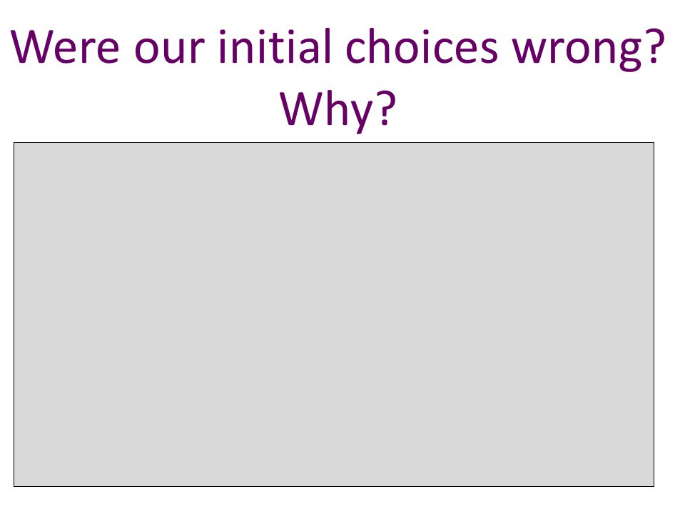 Were our initial choices wrong. Why.