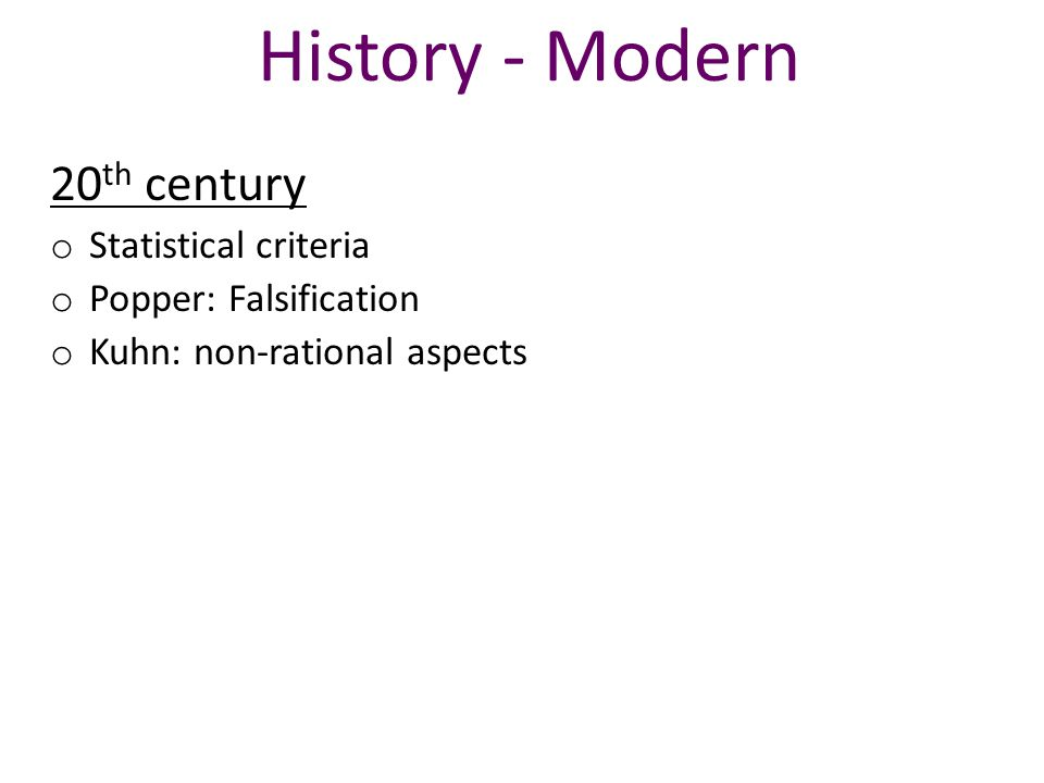 History - Modern 20 th century o Statistical criteria o Popper: Falsification o Kuhn: non-rational aspects
