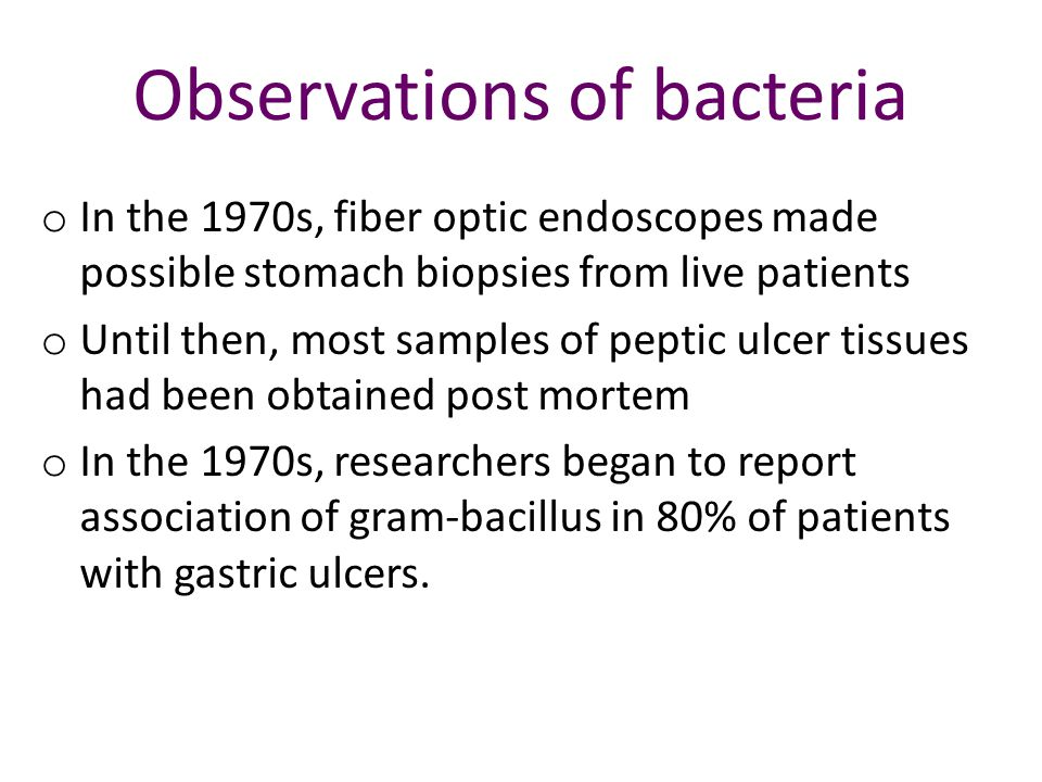 Observations of bacteria o In the 1970s, fiber optic endoscopes made possible stomach biopsies from live patients o Until then, most samples of peptic ulcer tissues had been obtained post mortem o In the 1970s, researchers began to report association of gram-bacillus in 80% of patients with gastric ulcers.