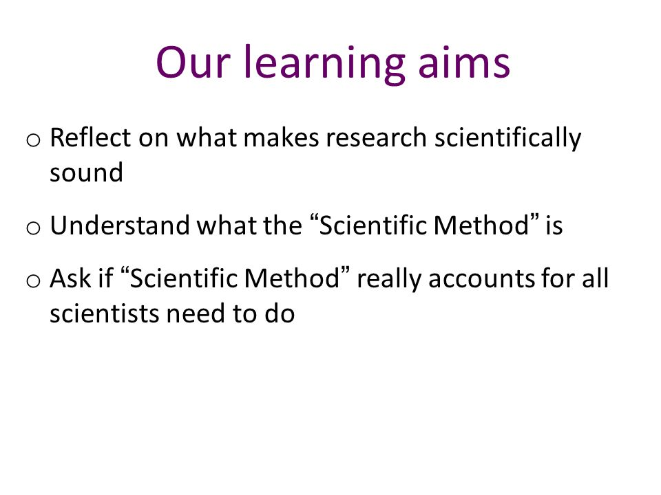 Our learning aims o Reflect on what makes research scientifically sound o Understand what the Scientific Method is o Ask if Scientific Method really accounts for all scientists need to do