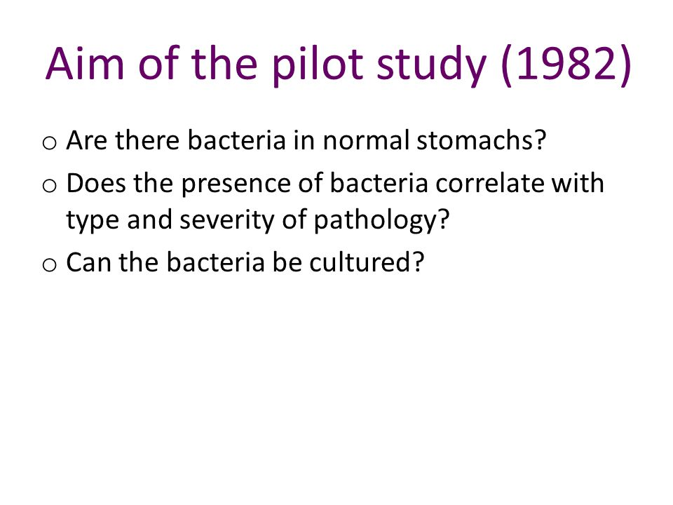 Aim of the pilot study (1982) o Are there bacteria in normal stomachs.