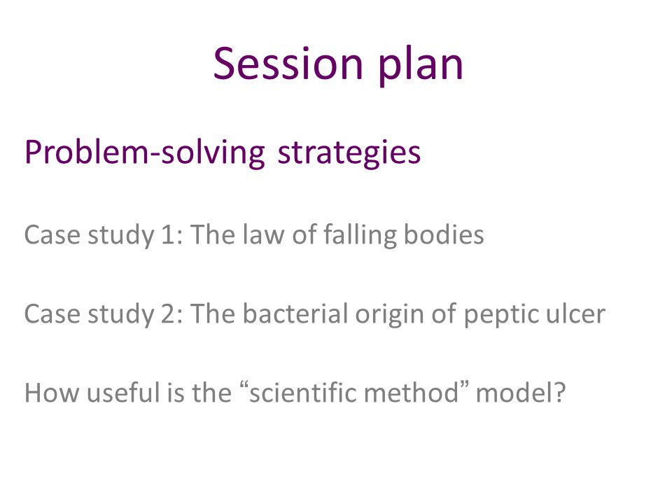 Session plan Problem-solving strategies Case study 1: The law of falling bodies Case study 2: The bacterial origin of peptic ulcer How useful is the scientific method model