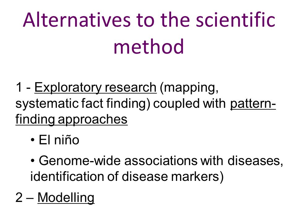 Alternatives to the scientific method 1 - Exploratory research (mapping, systematic fact finding) coupled with pattern- finding approaches El niño Genome-wide associations with diseases, identification of disease markers) 2 – Modelling