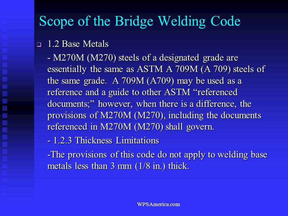 WPSAmerica.com Scope of the Bridge Welding Code  1.2 Base Metals - M270M (M270) steels of a designated grade are essentially the same as ASTM A 709M