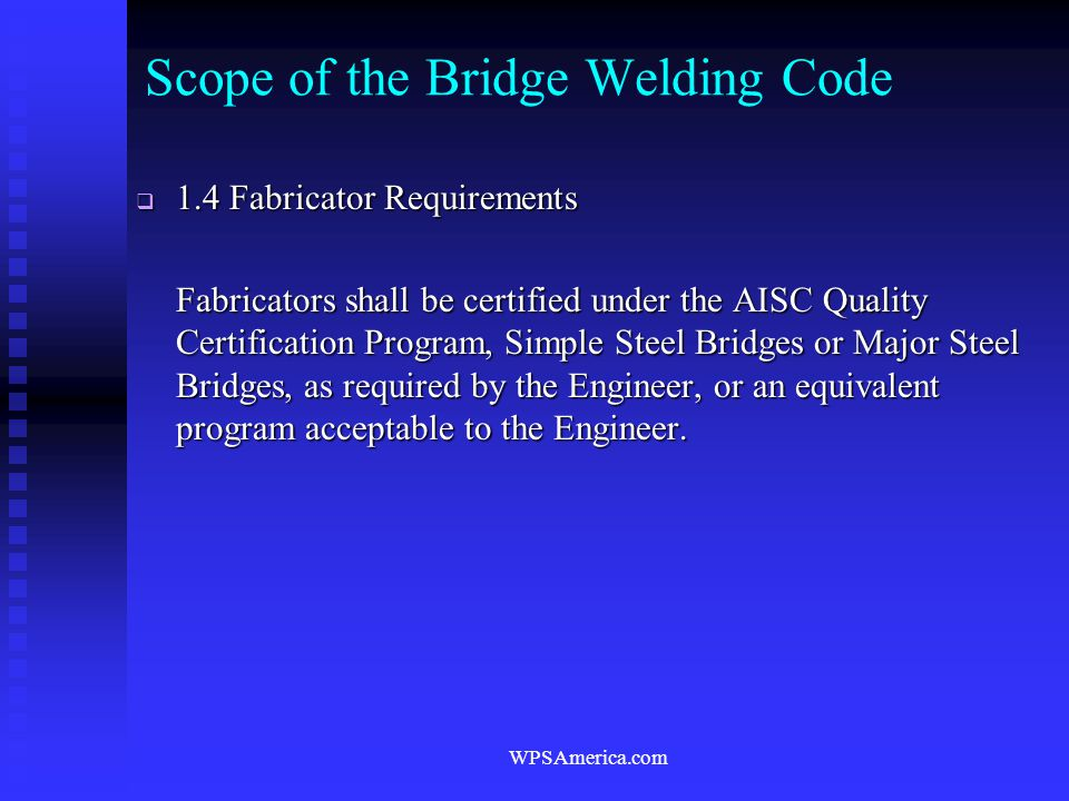 WPSAmerica.com Scope of the Bridge Welding Code  1.4 Fabricator Requirements Fabricators shall be certified under the AISC Quality Certification Prog