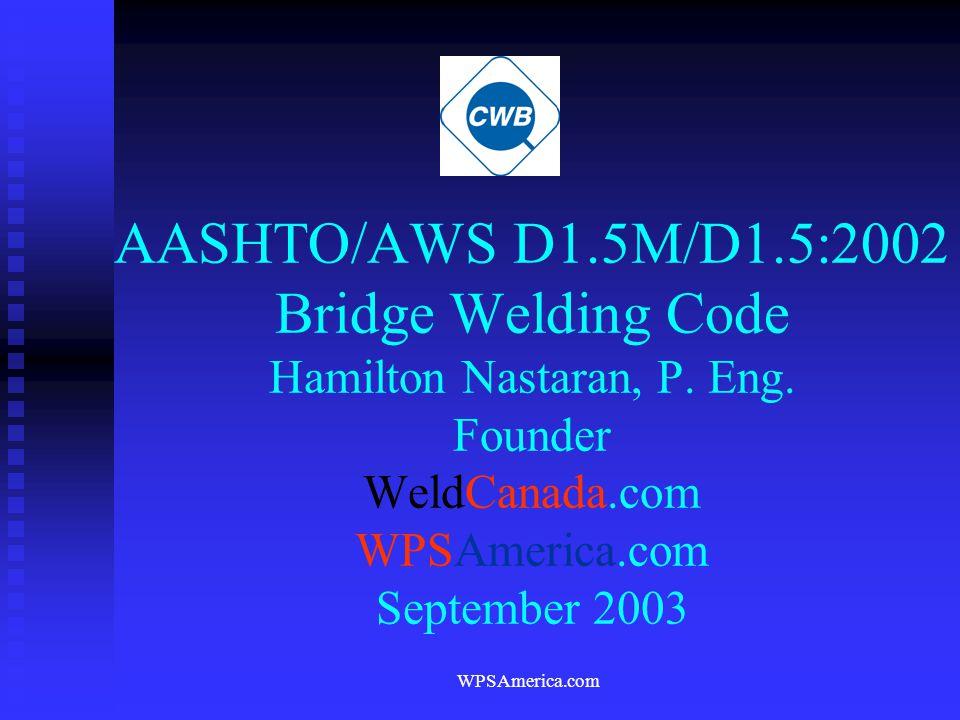 WPSAmerica.com AASHTO/AWS D1.5M/D1.5:2002 Bridge Welding Code Hamilton Nastaran, P. Eng. Founder WeldCanada.com WPSAmerica.com September 2003
