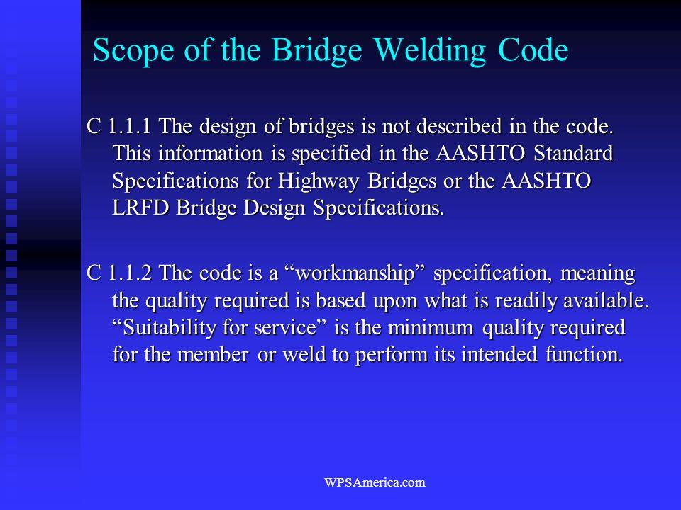 WPSAmerica.com Scope of the Bridge Welding Code C 1.1.1 The design of bridges is not described in the code. This information is specified in the AASHT