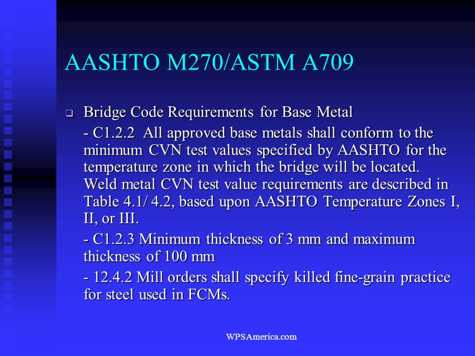 WPSAmerica.com AASHTO M270/ASTM A709  Bridge Code Requirements for Base Metal - C1.2.2 All approved base metals shall conform to the minimum CVN test