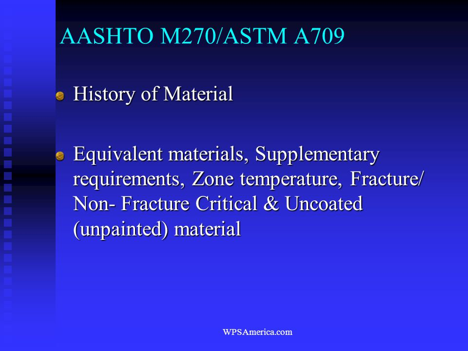 WPSAmerica.com AASHTO M270/ASTM A709 History of Material Equivalent materials, Supplementary requirements, Zone temperature, Fracture/ Non- Fracture C