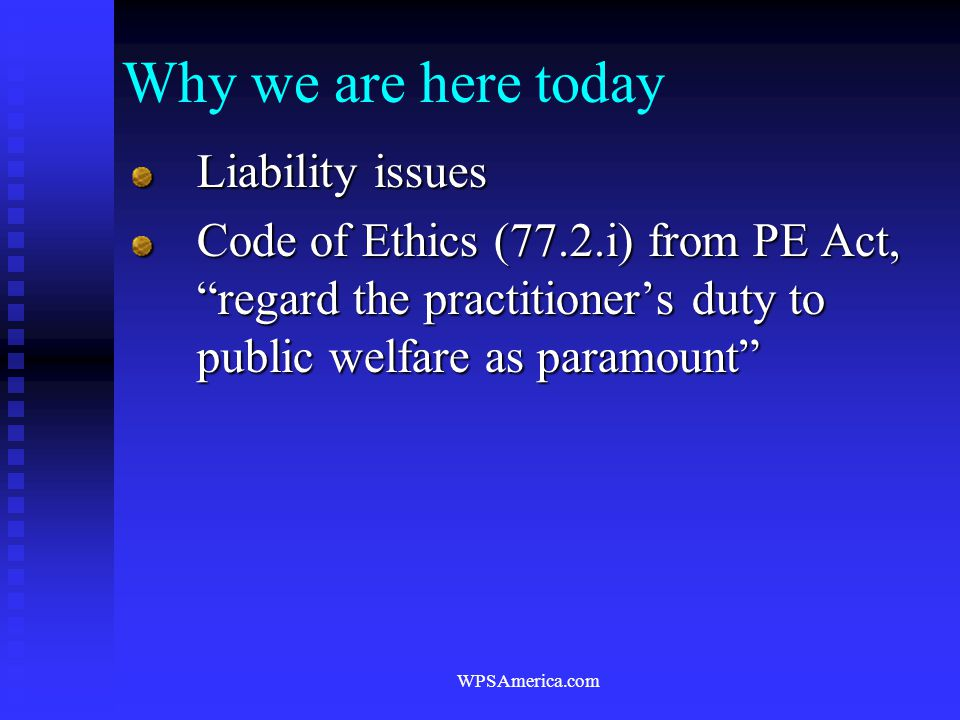 """WPSAmerica.com Why we are here today Liability issues Code of Ethics (77.2.i) from PE Act, """"regard the practitioner's duty to public welfare as paramo"""