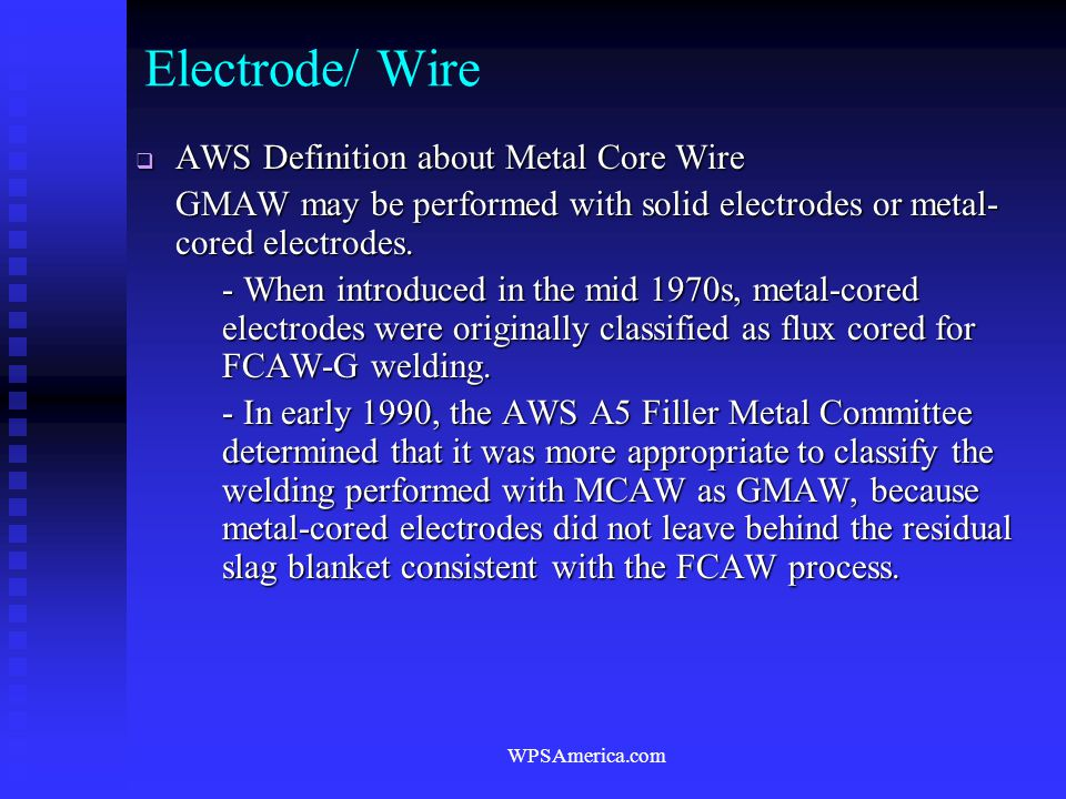 WPSAmerica.com Electrode/ Wire  AWS Definition about Metal Core Wire GMAW may be performed with solid electrodes or metal- cored electrodes. - When i