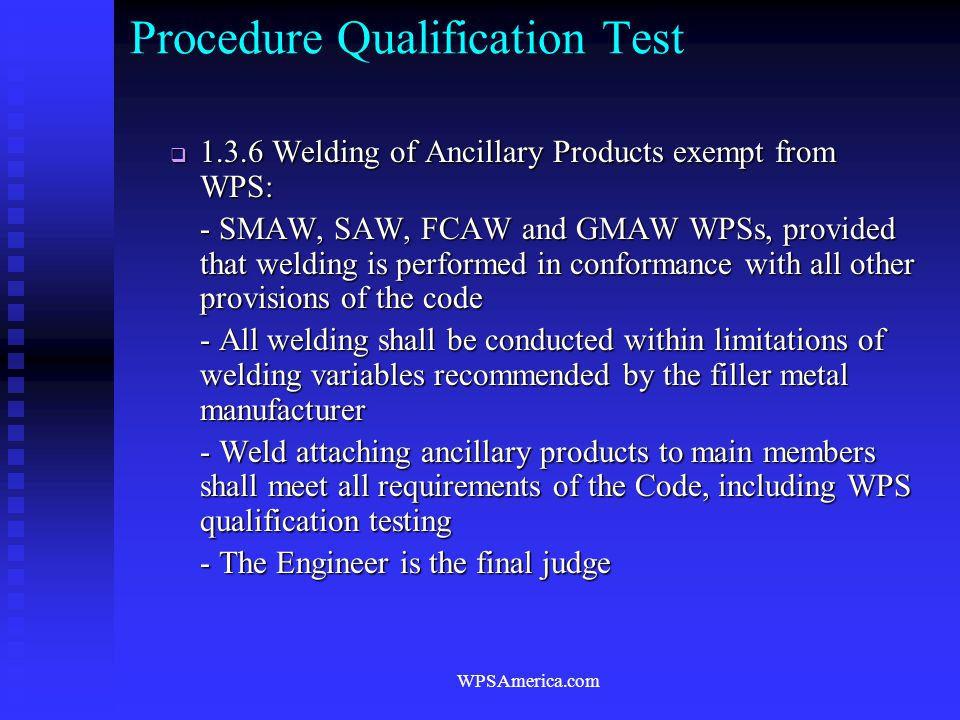 WPSAmerica.com Procedure Qualification Test  1.3.6 Welding of Ancillary Products exempt from WPS: - SMAW, SAW, FCAW and GMAW WPSs, provided that weld