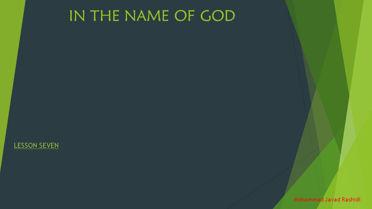 IN THE NAME OF GOD LESSON SEVEN Mohammad Javad Rashidi