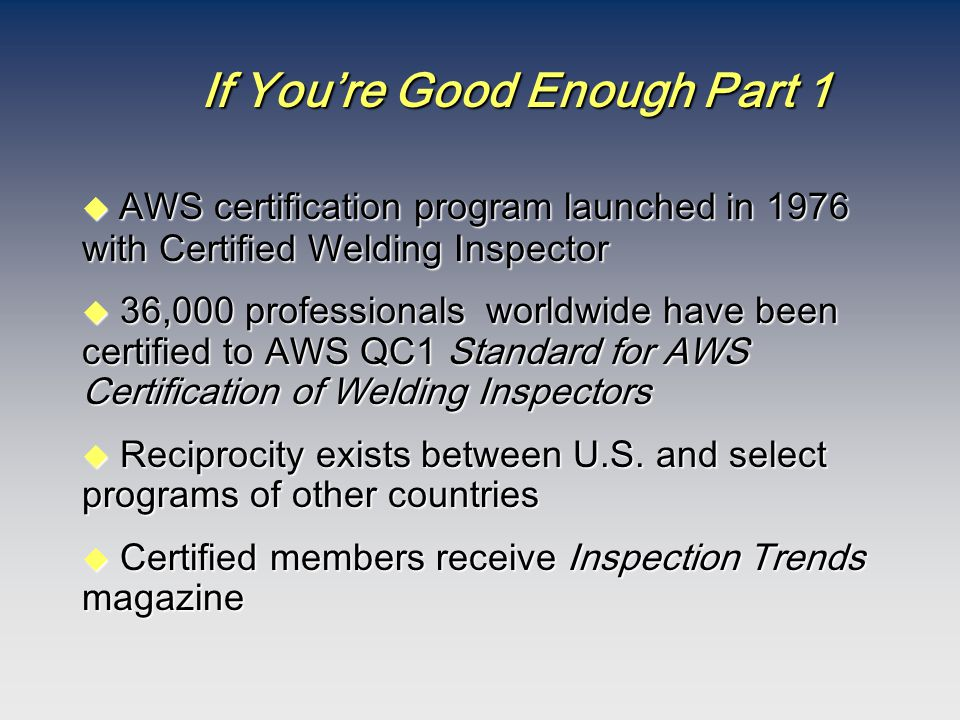 If You're Good Enough Part 1  AWS certification program launched in 1976 with Certified Welding Inspector u 36,000 professionals worldwide have been certified to AWS QC1 Standard for AWS Certification of Welding Inspectors  Reciprocity exists between U.S.
