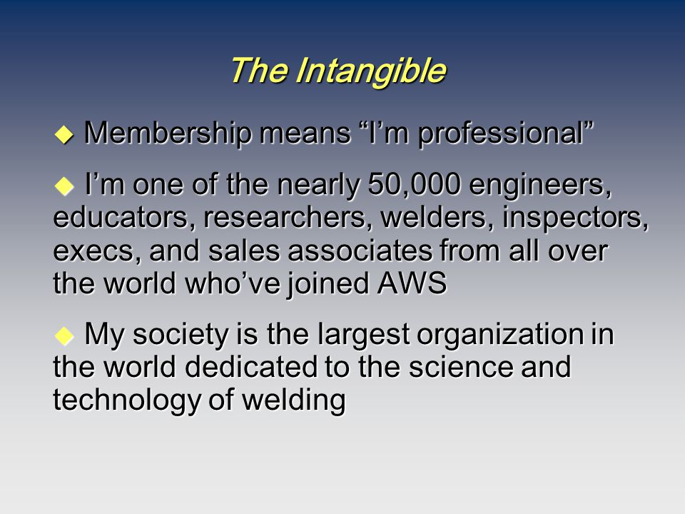 "The Intangible  Membership means ""I'm professional"" u I'm one of the nearly 50,000 engineers, educators, researchers, welders, inspectors, execs, and"