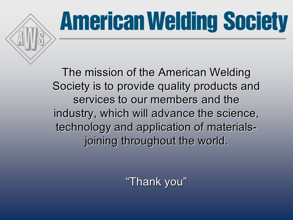 The mission of the American Welding Society is to provide quality products and services to our members and the industry, which will advance the scienc