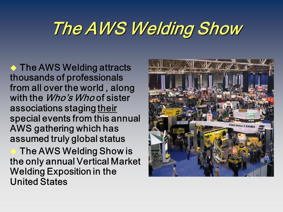 The AWS Welding Show u The AWS Welding attracts thousands of professionals from all over the world, along with the Who's Who of sister associations staging their special events from this annual AWS gathering which has assumed truly global status u The AWS Welding Show is the only annual Vertical Market Welding Exposition in the United States