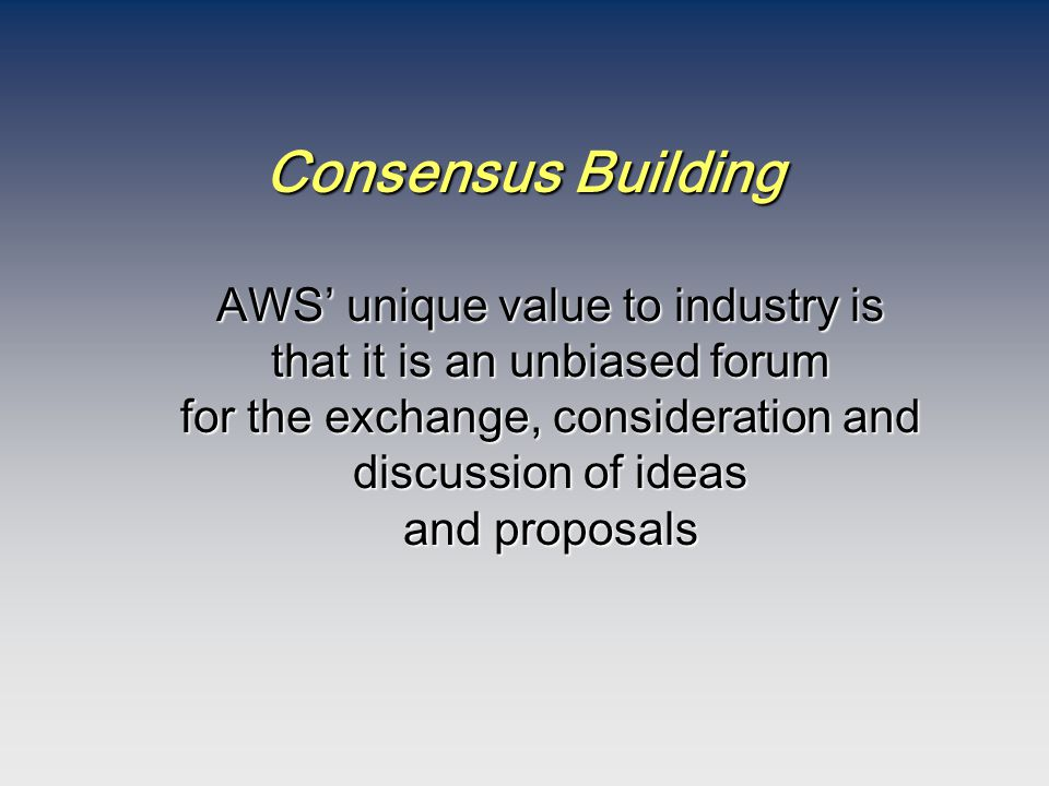 Consensus Building AWS' unique value to industry is that it is an unbiased forum for the exchange, consideration and discussion of ideas and proposals