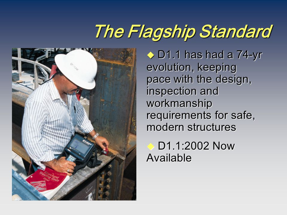 The Flagship Standard  D1.1 has had a 74-yr evolution, keeping pace with the design, inspection and workmanship requirements for safe, modern structu