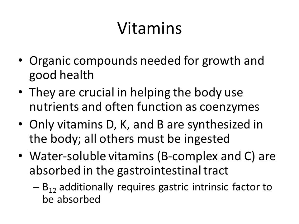 Vitamins Organic compounds needed for growth and good health They are crucial in helping the body use nutrients and often function as coenzymes Only vitamins D, K, and B are synthesized in the body; all others must be ingested Water-soluble vitamins (B-complex and C) are absorbed in the gastrointestinal tract – B 12 additionally requires gastric intrinsic factor to be absorbed