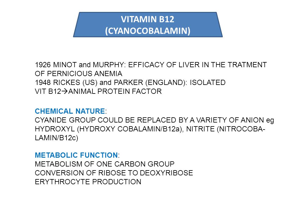 VITAMIN B12 (CYANOCOBALAMIN) 1926 MINOT and MURPHY: EFFICACY OF LIVER IN THE TRATMENT OF PERNICIOUS ANEMIA 1948 RICKES (US) and PARKER (ENGLAND): ISOLATED VIT B12  ANIMAL PROTEIN FACTOR CHEMICAL NATURE: CYANIDE GROUP COULD BE REPLACED BY A VARIETY OF ANION eg HYDROXYL (HYDROXY COBALAMIN/B12a), NITRITE (NITROCOBA- LAMIN/B12c) METABOLIC FUNCTION: METABOLISM OF ONE CARBON GROUP CONVERSION OF RIBOSE TO DEOXYRIBOSE ERYTHROCYTE PRODUCTION