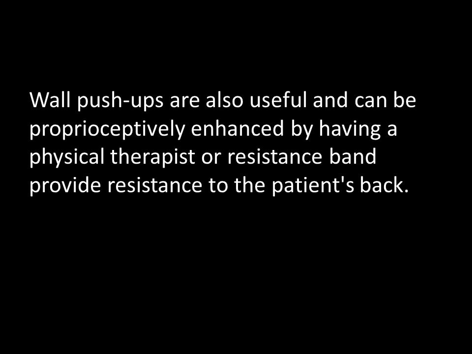Wall push-ups are also useful and can be proprioceptively enhanced by having a physical therapist or resistance band provide resistance to the patient s back.