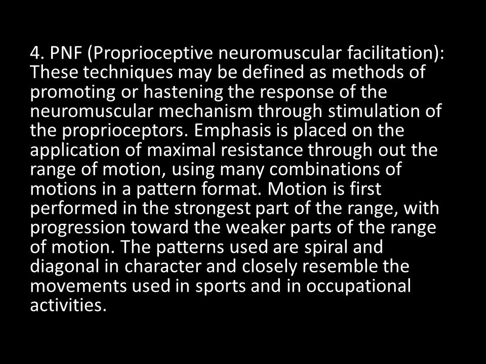 4. PNF (Proprioceptive neuromuscular facilitation): These techniques may be defined as methods of promoting or hastening the response of the neuromusc
