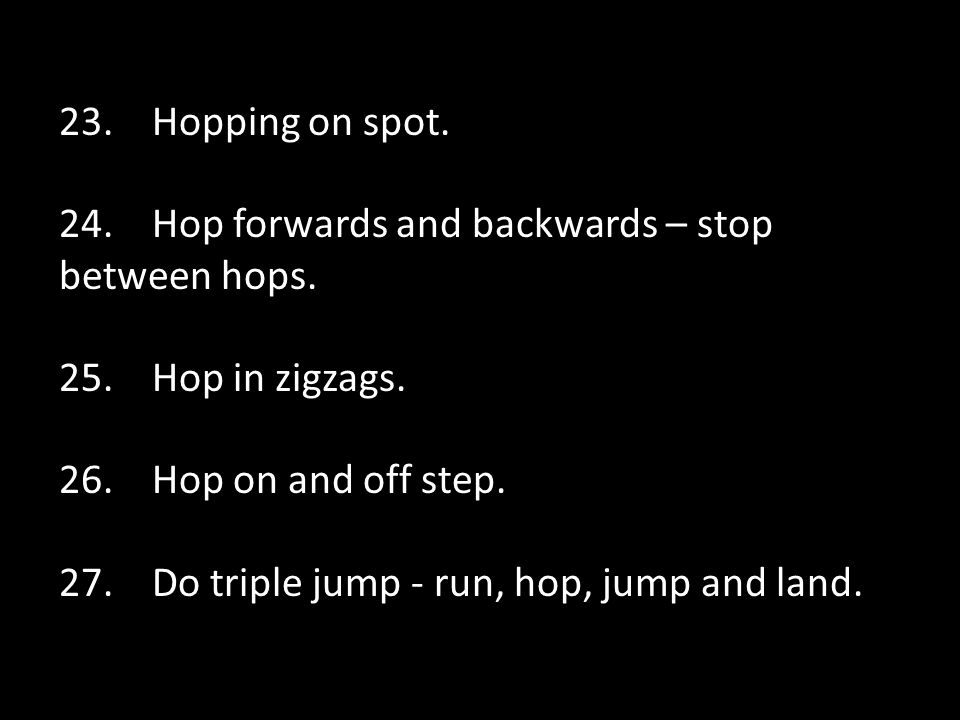 23.Hopping on spot. 24. Hop forwards and backwards – stop between hops.
