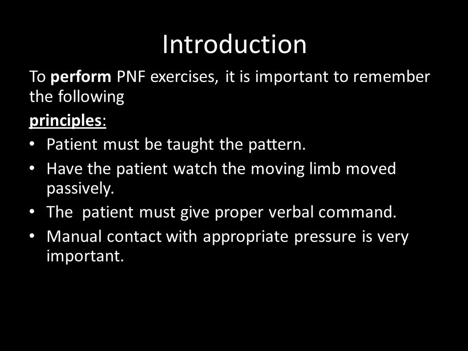Introduction To perform PNF exercises, it is important to remember the following principles: Patient must be taught the pattern.