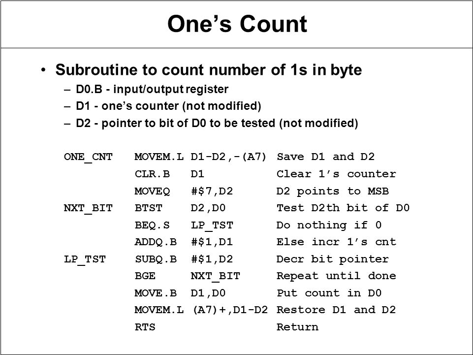 One's Count Subroutine to count number of 1s in byte –D0.B - input/output register –D1 - one's counter (not modified) –D2 - pointer to bit of D0 to be