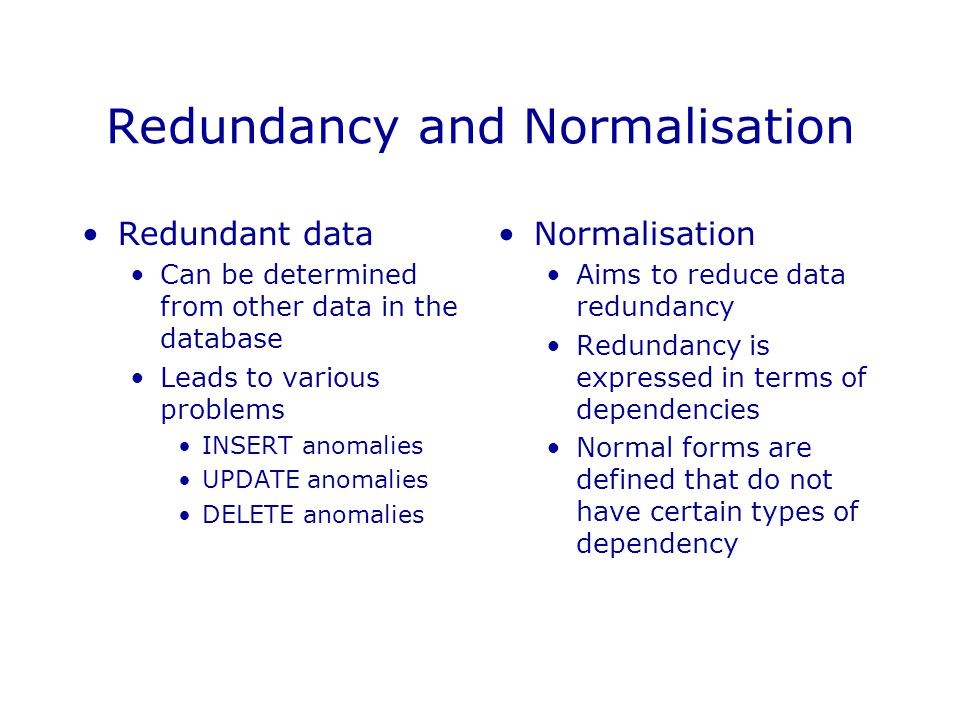 Redundancy and Normalisation Redundant data Can be determined from other data in the database Leads to various problems INSERT anomalies UPDATE anomalies DELETE anomalies Normalisation Aims to reduce data redundancy Redundancy is expressed in terms of dependencies Normal forms are defined that do not have certain types of dependency