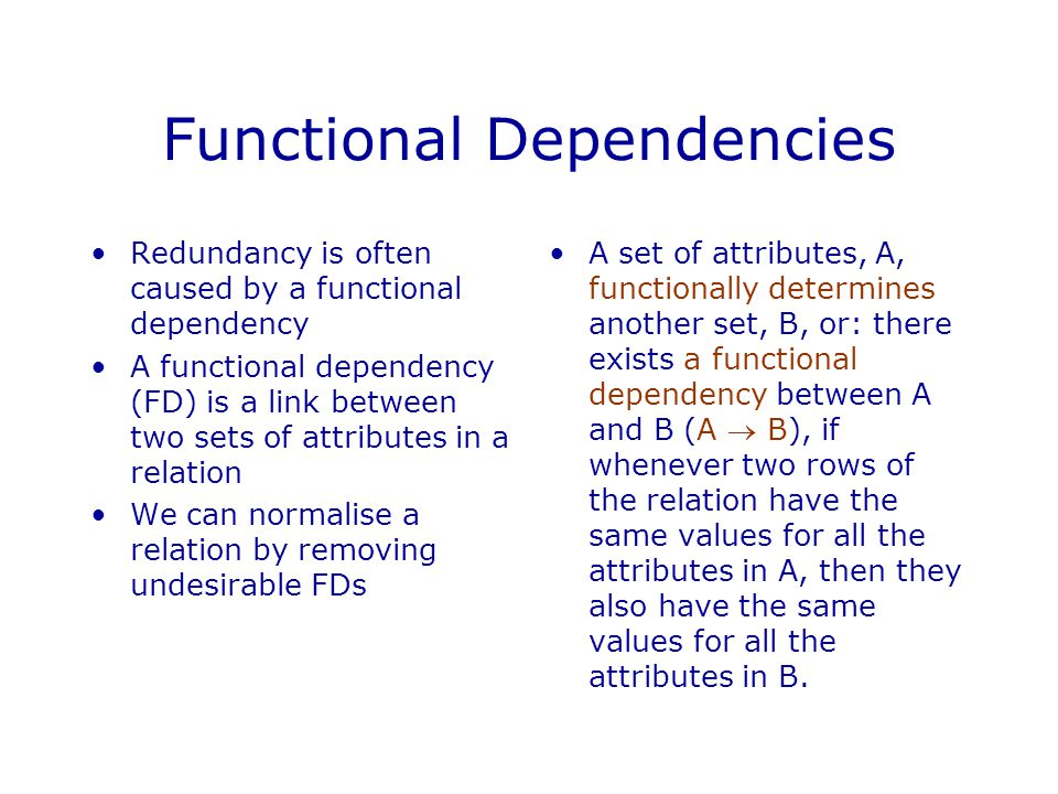 Functional Dependencies Redundancy is often caused by a functional dependency A functional dependency (FD) is a link between two sets of attributes in a relation We can normalise a relation by removing undesirable FDs A set of attributes, A, functionally determines another set, B, or: there exists a functional dependency between A and B (A  B), if whenever two rows of the relation have the same values for all the attributes in A, then they also have the same values for all the attributes in B.