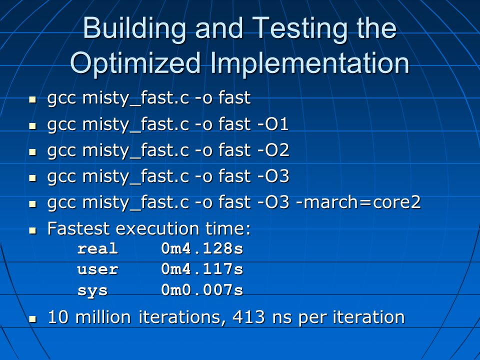 Building and Testing the Optimized Implementation gcc misty_fast.c -o fast gcc misty_fast.c -o fast gcc misty_fast.c -o fast -O1 gcc misty_fast.c -o fast -O1 gcc misty_fast.c -o fast -O2 gcc misty_fast.c -o fast -O2 gcc misty_fast.c -o fast -O3 gcc misty_fast.c -o fast -O3 gcc misty_fast.c -o fast -O3 -march=core2 gcc misty_fast.c -o fast -O3 -march=core2 Fastest execution time: real 0m4.128s user 0m4.117s sys 0m0.007s Fastest execution time: real 0m4.128s user 0m4.117s sys 0m0.007s 10 million iterations, 413 ns per iteration 10 million iterations, 413 ns per iteration