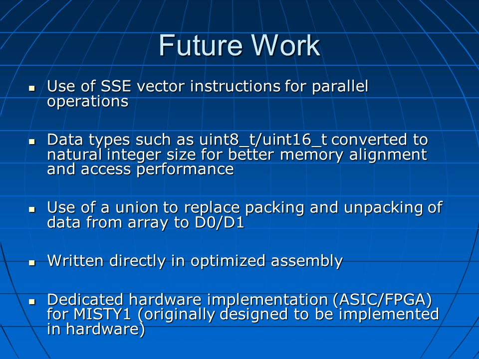 Future Work Use of SSE vector instructions for parallel operations Use of SSE vector instructions for parallel operations Data types such as uint8_t/uint16_t converted to natural integer size for better memory alignment and access performance Data types such as uint8_t/uint16_t converted to natural integer size for better memory alignment and access performance Use of a union to replace packing and unpacking of data from array to D0/D1 Use of a union to replace packing and unpacking of data from array to D0/D1 Written directly in optimized assembly Written directly in optimized assembly Dedicated hardware implementation (ASIC/FPGA) for MISTY1 (originally designed to be implemented in hardware) Dedicated hardware implementation (ASIC/FPGA) for MISTY1 (originally designed to be implemented in hardware)