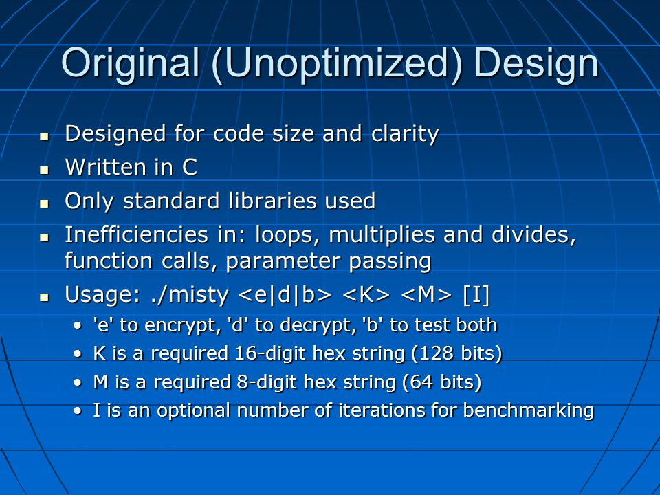 Original (Unoptimized) Design Designed for code size and clarity Designed for code size and clarity Written in C Written in C Only standard libraries used Only standard libraries used Inefficiencies in: loops, multiplies and divides, function calls, parameter passing Inefficiencies in: loops, multiplies and divides, function calls, parameter passing Usage:./misty [I] Usage:./misty [I] e to encrypt, d to decrypt, b to test both e to encrypt, d to decrypt, b to test both K is a required 16-digit hex string (128 bits)K is a required 16-digit hex string (128 bits) M is a required 8-digit hex string (64 bits)M is a required 8-digit hex string (64 bits) I is an optional number of iterations for benchmarkingI is an optional number of iterations for benchmarking
