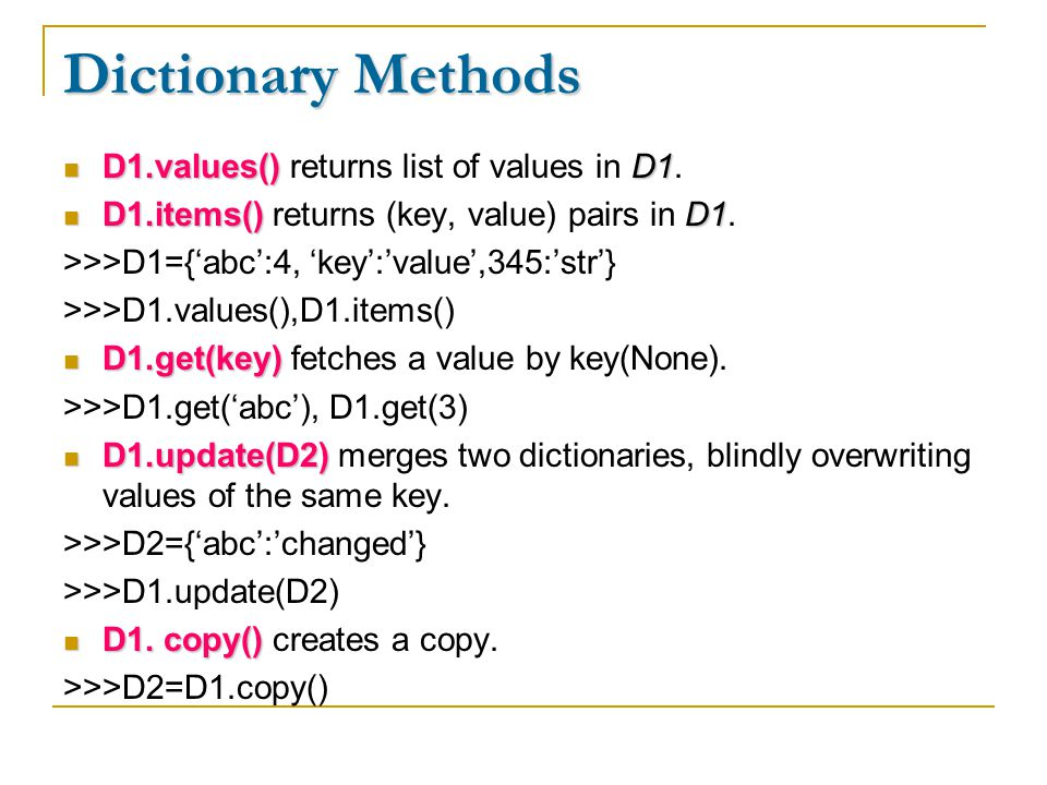Dictionary Methods D1.values()D1 D1.values() returns list of values in D1. D1.items()D1 D1.items() returns (key, value) pairs in D1. >>>D1={'abc':4, '