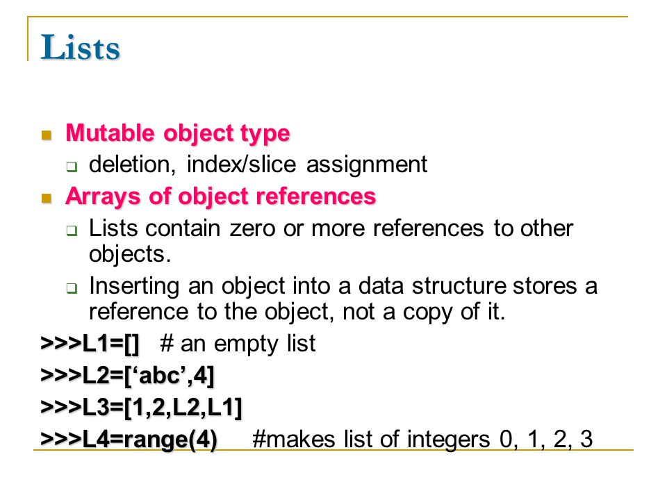 Lists Mutable object type Mutable object type  deletion, index/slice assignment Arrays of object references Arrays of object references  Lists contain zero or more references to other objects.