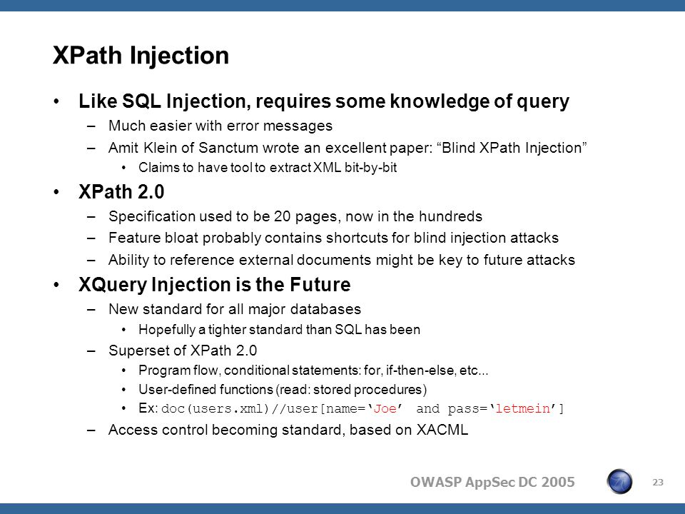 OWASP AppSec DC 2005 23 XPath Injection Like SQL Injection, requires some knowledge of query –Much easier with error messages –Amit Klein of Sanctum wrote an excellent paper: Blind XPath Injection Claims to have tool to extract XML bit-by-bit XPath 2.0 –Specification used to be 20 pages, now in the hundreds –Feature bloat probably contains shortcuts for blind injection attacks –Ability to reference external documents might be key to future attacks XQuery Injection is the Future –New standard for all major databases Hopefully a tighter standard than SQL has been –Superset of XPath 2.0 Program flow, conditional statements: for, if-then-else, etc...