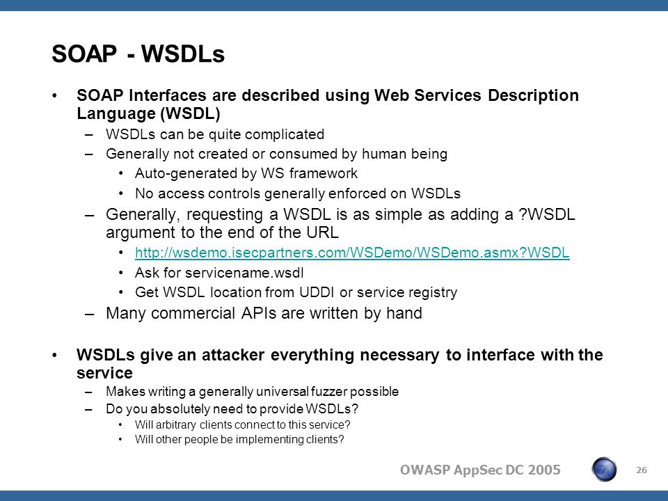 OWASP AppSec DC 2005 26 SOAP - WSDLs SOAP Interfaces are described using Web Services Description Language (WSDL) –WSDLs can be quite complicated –Generally not created or consumed by human being Auto-generated by WS framework No access controls generally enforced on WSDLs –Generally, requesting a WSDL is as simple as adding a WSDL argument to the end of the URL http://wsdemo.isecpartners.com/WSDemo/WSDemo.asmx WSDL Ask for servicename.wsdl Get WSDL location from UDDI or service registry –Many commercial APIs are written by hand WSDLs give an attacker everything necessary to interface with the service –Makes writing a generally universal fuzzer possible –Do you absolutely need to provide WSDLs.