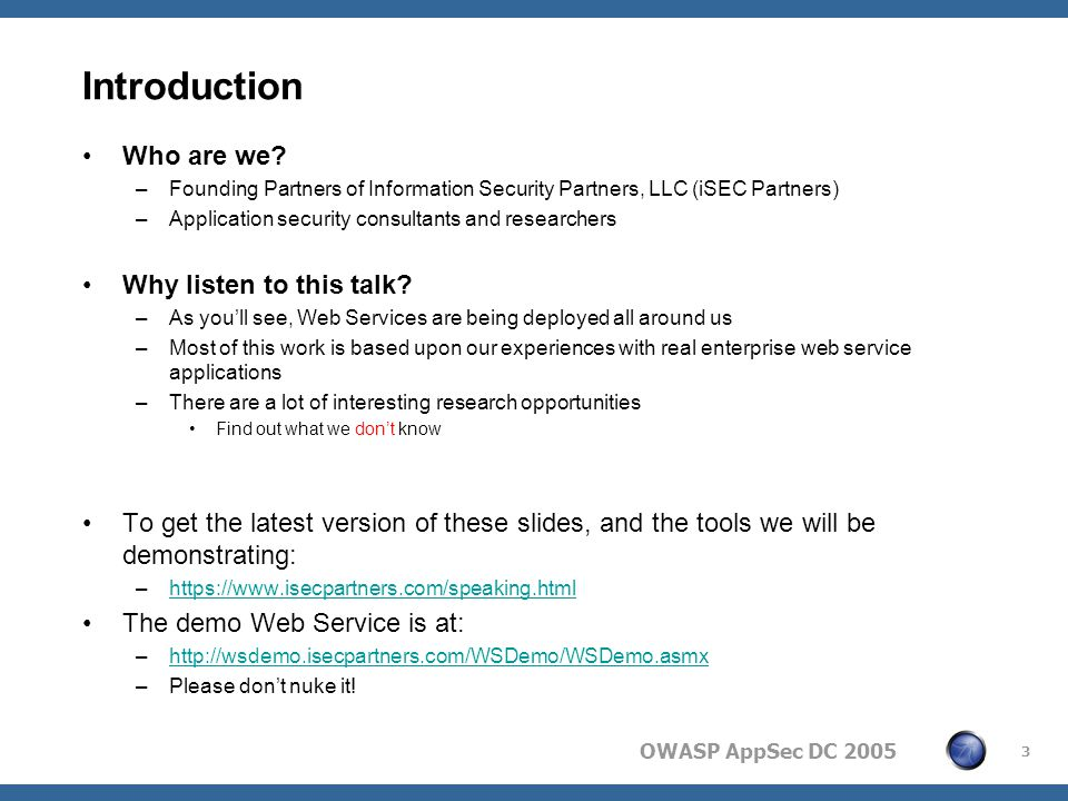 OWASP AppSec DC 2005 14 XML Introduction Based on a few basic but strict rules: –Declarations –Tags must open and close –Tags must be properly nested –Case sensitive –Must have a root node Why do we care about the rules.