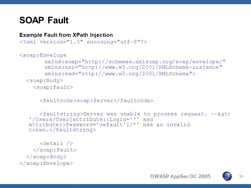 OWASP AppSec DC 2005 33 SOAP Fault Example Fault from XPath Injection <soap:Envelope xmlns:soap= http://schemas.xmlsoap.org/soap/envelope/ xmlns:xsi= http://www.w3.org/2001/XMLSchema-instance xmlns:xsd= http://www.w3.org/2001/XMLSchema > soap:Server Server was unable to process request.