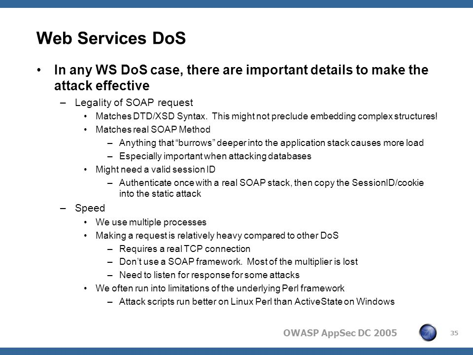OWASP AppSec DC 2005 35 Web Services DoS In any WS DoS case, there are important details to make the attack effective –Legality of SOAP request Matches DTD/XSD Syntax.