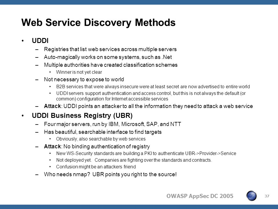 OWASP AppSec DC 2005 37 Web Service Discovery Methods UDDI –Registries that list web services across multiple servers –Auto-magically works on some systems, such as.Net –Multiple authorities have created classification schemes Winner is not yet clear –Not necessary to expose to world B2B services that were always insecure were at least secret are now advertised to entire world UDDI servers support authentication and access control, but this is not always the default (or common) configuration for Internet accessible services –Attack: UDDI points an attacker to all the information they need to attack a web service UDDI Business Registry (UBR) –Four major servers, run by IBM, Microsoft, SAP, and NTT –Has beautiful, searchable interface to find targets Obviously, also searchable by web services –Attack: No binding authentication of registry New WS-Security standards are building a PKI to authenticate UBR->Provider->Service Not deployed yet.