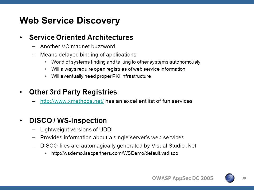 OWASP AppSec DC 2005 39 Web Service Discovery Service Oriented Architectures –Another VC magnet buzzword –Means delayed binding of applications World of systems finding and talking to other systems autonomously Will always require open registries of web service information Will eventually need proper PKI infrastructure Other 3rd Party Registries –http://www.xmethods.net/ has an excellent list of fun serviceshttp://www.xmethods.net/ DISCO / WS-Inspection –Lightweight versions of UDDI –Provides information about a single server's web services –DISCO files are automagically generated by Visual Studio.Net http://wsdemo.isecpartners.com/WSDemo/default.vsdisco
